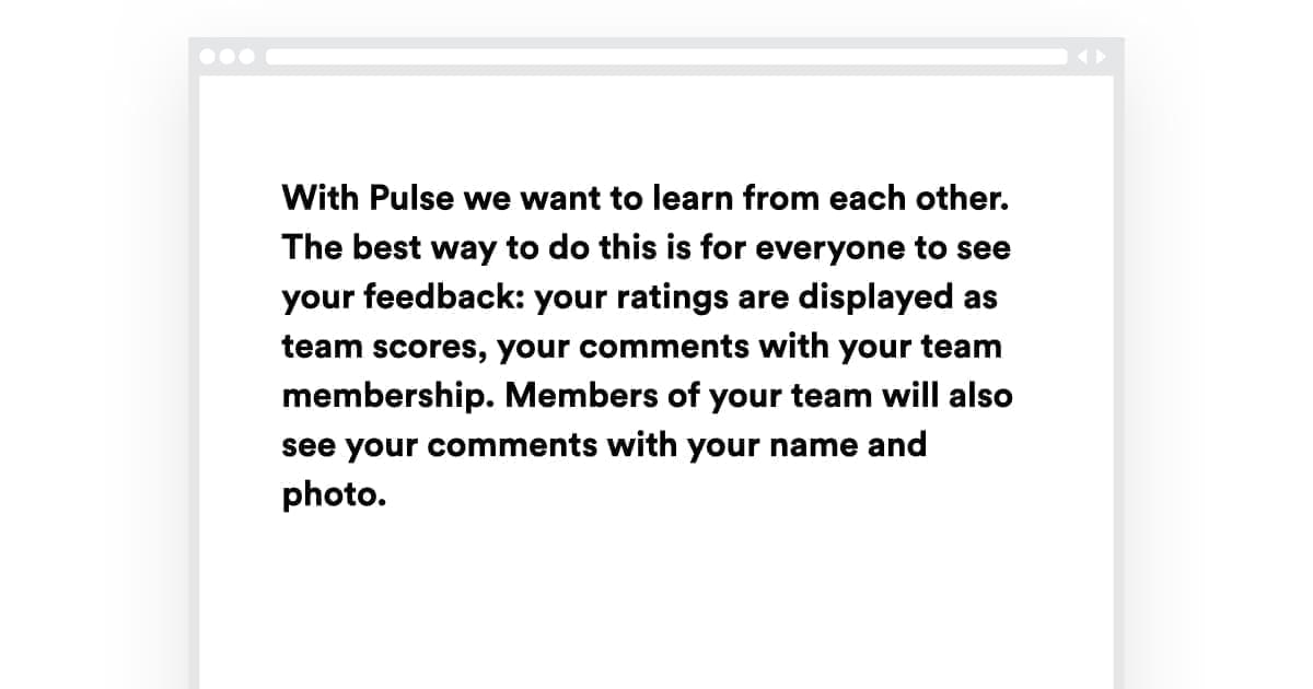 Screenshot with Text With Pulse we want to learn from each other. The best way to do this is for everyone to see your feedback: your ratings are display as team scores, your comments with yout team membership. Members of your team will also see your comments with your name and photo.